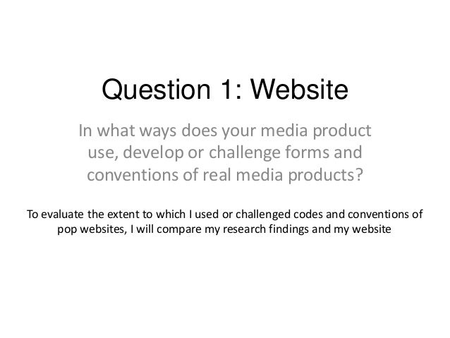 Question 1: Website In what ways does your media product use, develop or challenge forms and conventions of real media pro...
