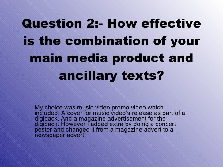 Question 2:- How effective is the combination of your main media product and ancillary texts? My choice was music video pr...