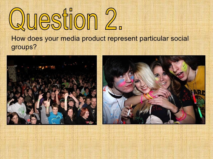 Question 2. How does your media product represent particular social groups?