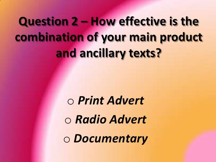 Question 2 – How effective is the combination of your main product and ancillary texts? Print Advert  Radio Advert  Docume...