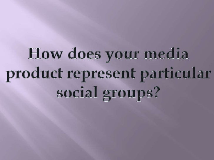 How does your media<br />product represent particular<br />social groups?<br />