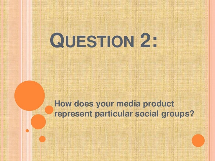 Question 2:<br />How does your media product represent particular social groups?<br />