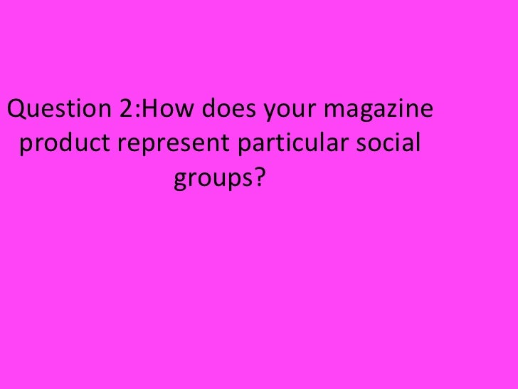 Question 2:How does your magazine product represent particular social groups?<br />