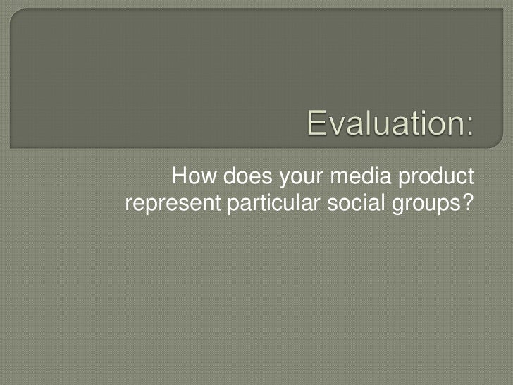 Evaluation:<br />How does your media product represent particular social groups?<br />