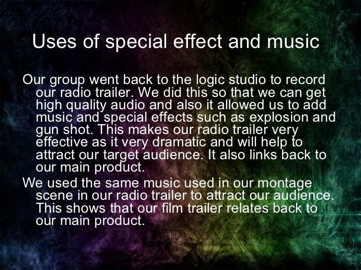 Uses of special effect and music  <ul><li>Our group went back to the logic studio to record our radio trailer. We did this...