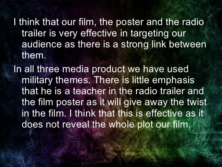 <ul><li>I think that our film, the poster and the radio trailer is very effective in targeting our audience as there is a ...
