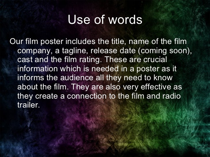 Use of words <ul><li>Our film poster includes the title, name of the film company, a tagline, release date (coming soon), ...