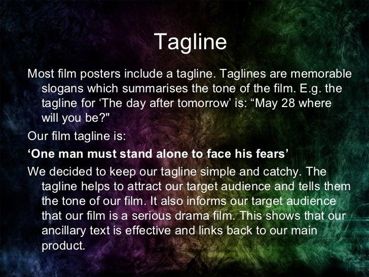 Tagline Most film posters include a tagline. Taglines are memorable slogans which summarises the tone of the film. E.g. th...