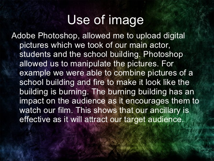 Use of image  <ul><li>Adobe Photoshop, allowed me to upload digital pictures which we took of our main actor, students and...