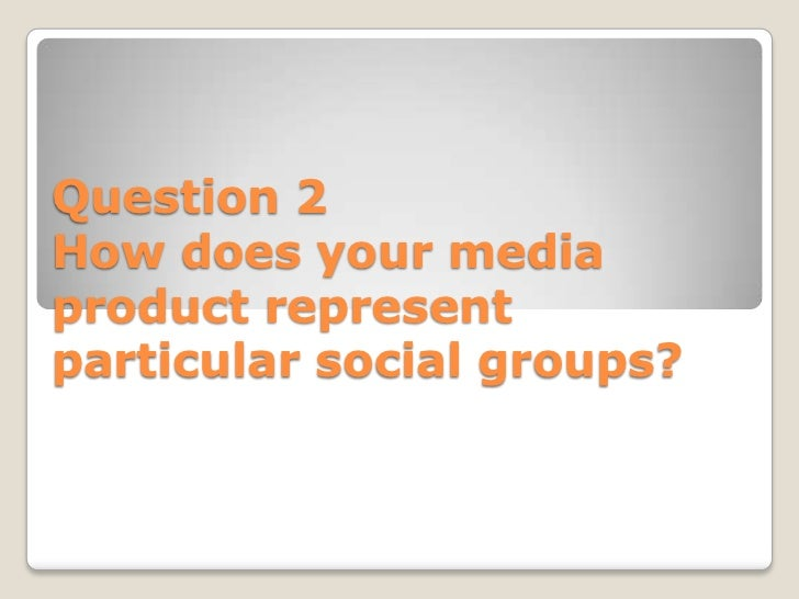 Question 2How does your mediaproduct representparticular social groups?