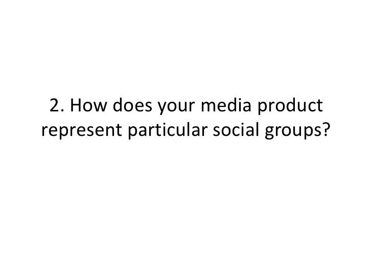 2. How does your media productrepresent particular social groups?