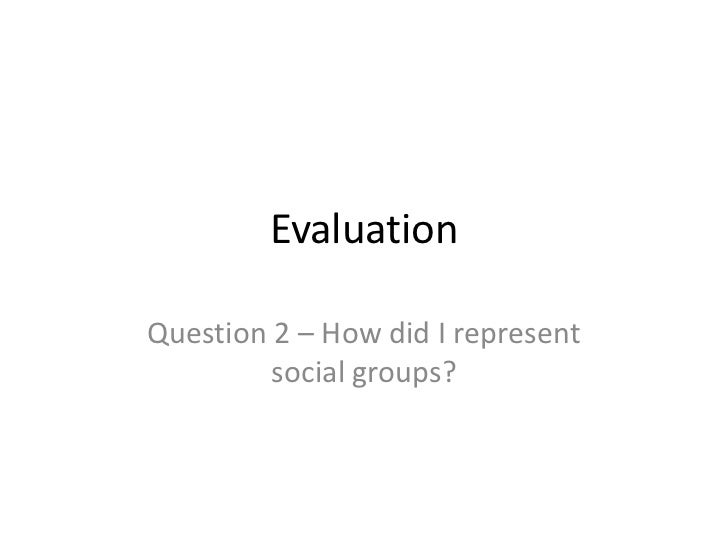 EvaluationQuestion 2 – How did I represent         social groups?