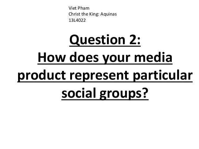Question 2: How does your media product represent particular social groups? Viet Pham Christ the King: Aquinas 13L4022