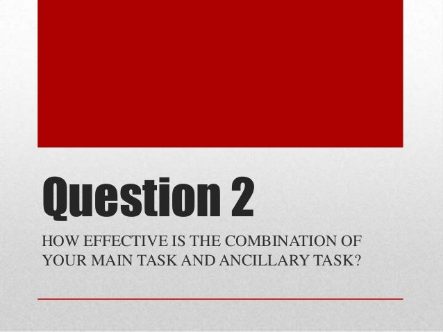 Question 2 HOW EFFECTIVE IS THE COMBINATION OF YOUR MAIN TASK AND ANCILLARY TASK?