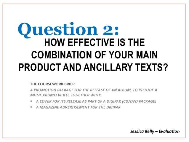 Question 2:    HOW EFFECTIVE IS THE  COMBINATION OF YOUR MAINPRODUCT AND ANCILLARY TEXTS?  THE COURSEWORK BRIEF:  A PROMOT...