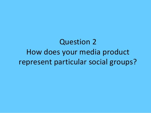 Question 2  How does your media productrepresent particular social groups?