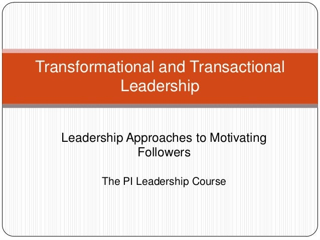 Transformational and TransactionalLeadershipLeadership Approaches to MotivatingFollowersThe PI Leadership Course