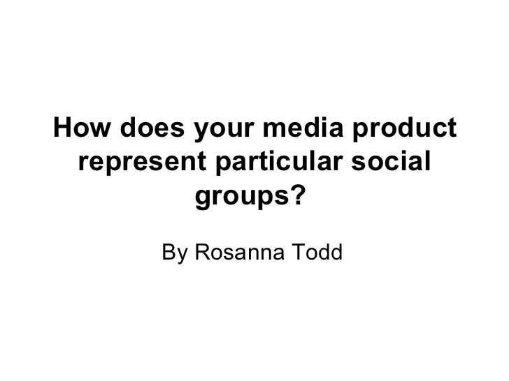How does your media product represent particular social groups?   By Rosanna Todd