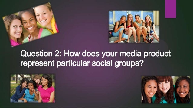 Question 2: How does your media product represent particular social groups?