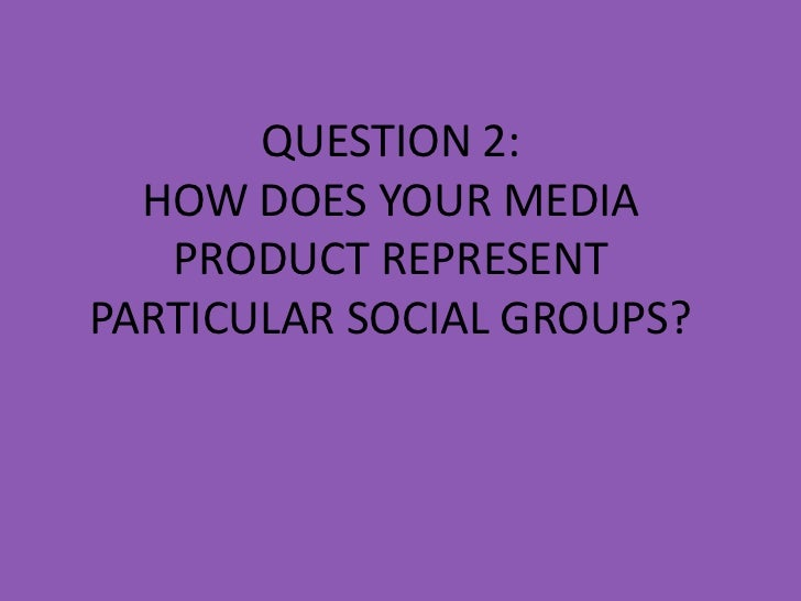 QUESTION 2:  HOW DOES YOUR MEDIA   PRODUCT REPRESENTPARTICULAR SOCIAL GROUPS?