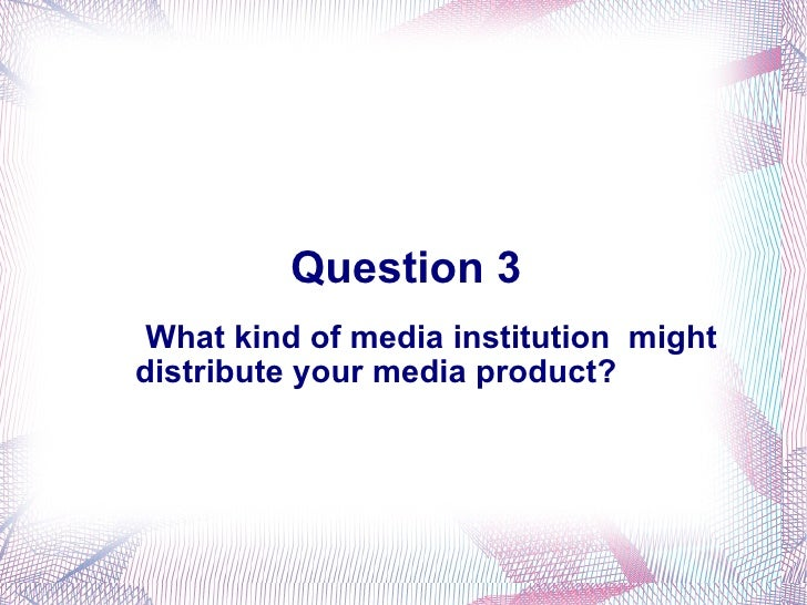 Question 3 <ul><li>What kind of media institution  might distribute your media product? </li></ul>