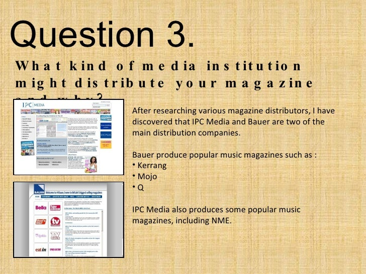 Question 3.  What kind of media institution might distribute your magazine and why? <ul><li>After researching various maga...