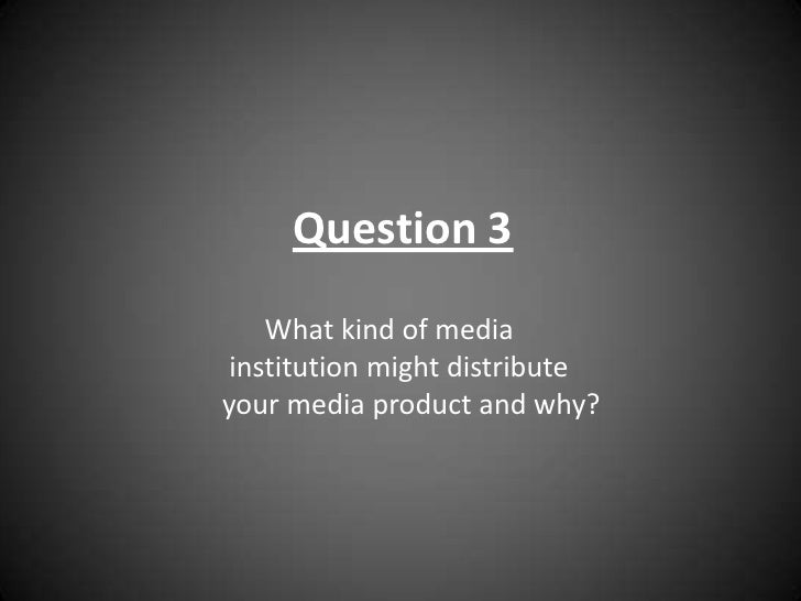 Question 3<br />       What kind of media         <br />  institution might distribute<br /> your media product and why?  ...
