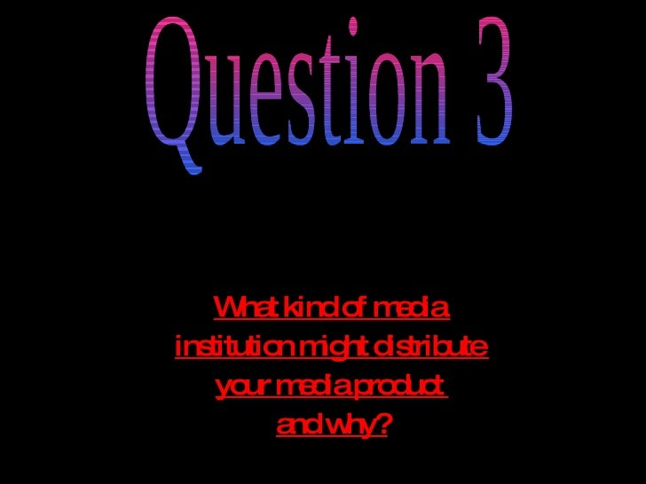 What kind of media  institution might distribute  your media product  and why? Question 3