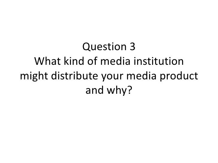 Question 3What kind of media institution might distribute your media product and why?