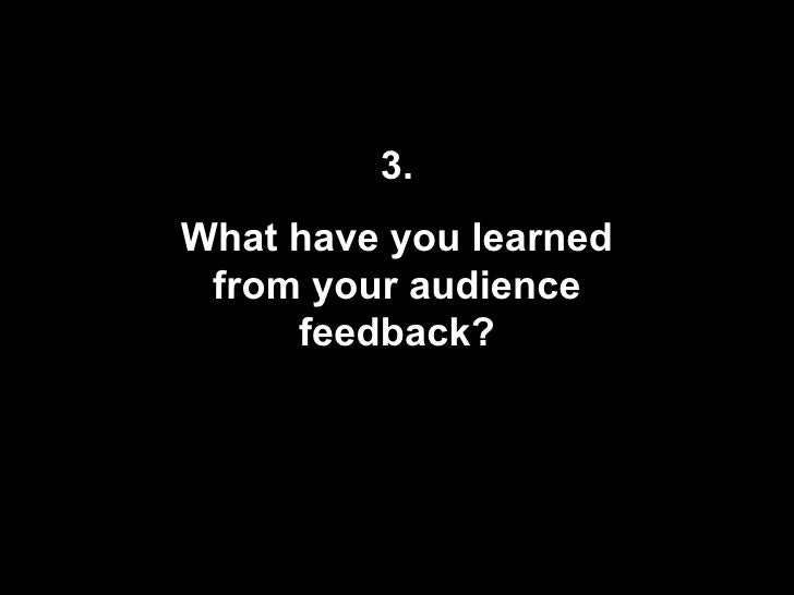 3. What have you learned from your audience feedback?