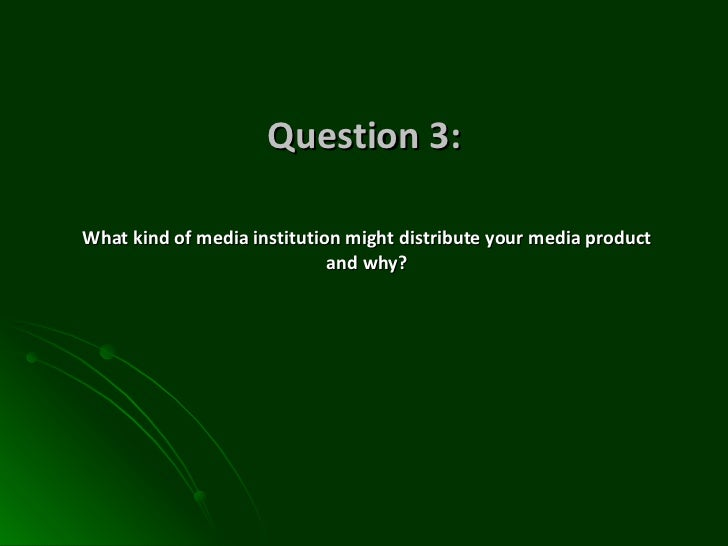 Question 3: What kind of media institution might distribute your media product and why?