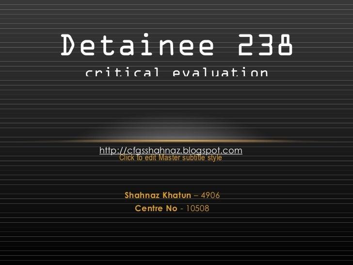Detainee 238 critical evaluation http://cfgsshahnaz.blogspot.com Shahnaz Khatun – 4906 Centre No - 10508