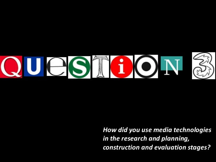 How did you use media technologiesin the research and planning,construction and evaluation stages?