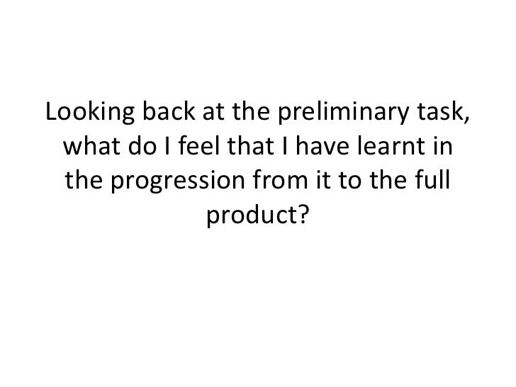 Looking back at the preliminary task, what do I feel that I have learnt in  the progression from it to the full           ...
