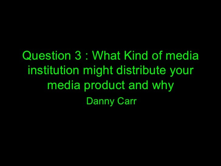 Question 3 : What Kind of media institution might distribute your     media product and why            Danny Carr