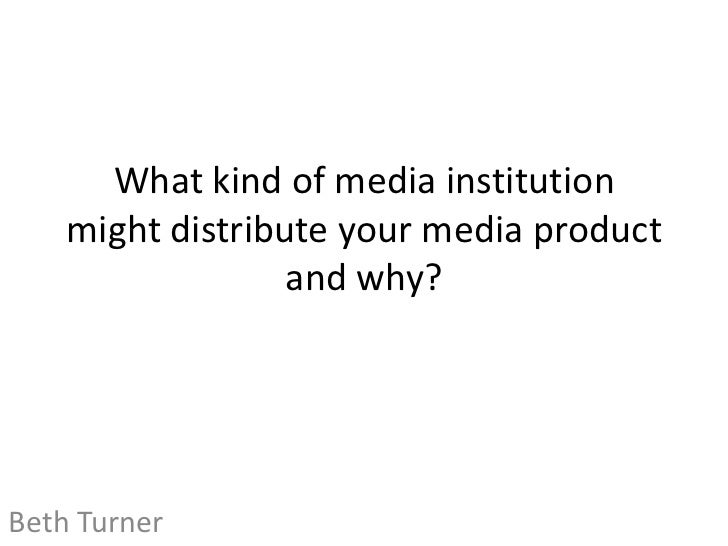 What kind of media institution    might distribute your media product                  and why?Beth Turner