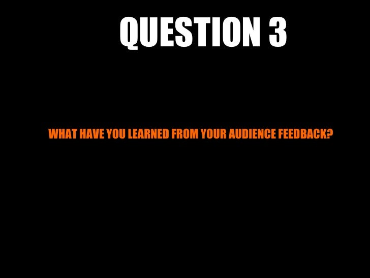 QUESTION 3WHAT HAVE YOU LEARNED FROM YOUR AUDIENCE FEEDBACK?