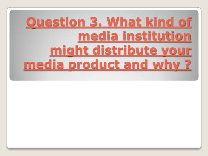 Question 3. What kind of       media institution   might distribute yourmedia product and why ?