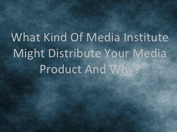 What Kind Of Media InstituteMight Distribute Your Media    Product And Why?