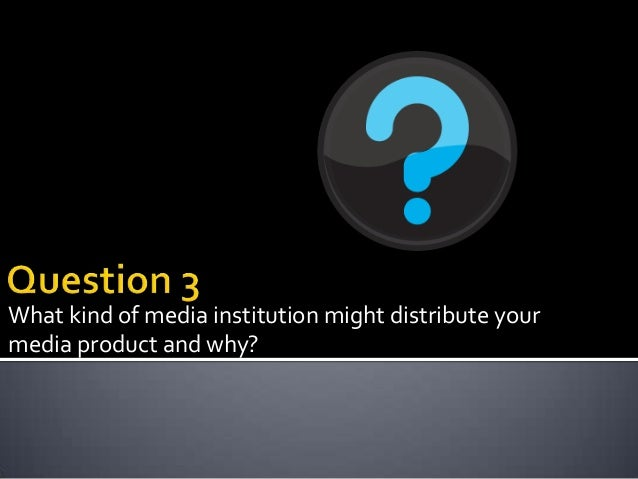 What kind of media institution might distribute yourmedia product and why?