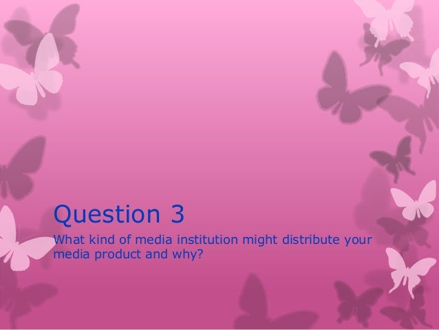 Question 3What kind of media institution might distribute yourmedia product and why?