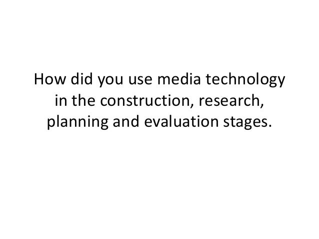 How did you use media technology  in the construction, research, planning and evaluation stages.
