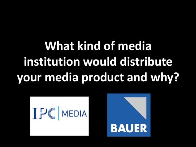 What kind of media institution would distributeyour media product and why?