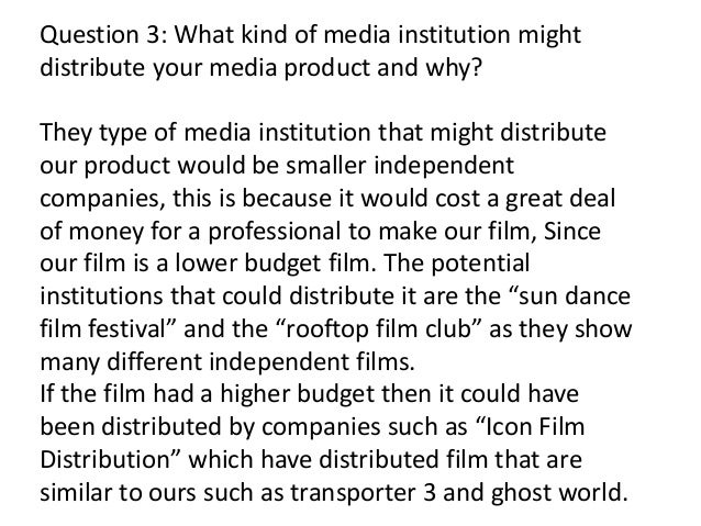 Question 3: What kind of media institution mightdistribute your media product and why?They type of media institution that ...