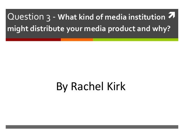 Question 3 - What kind of media institution  might distribute your media product and why?  By Rachel Kirk
