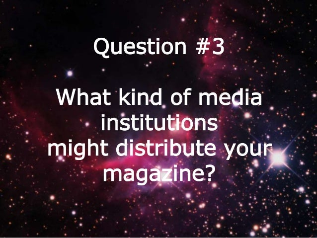 Question #3 What kind of media institutions might distribute your magazine?