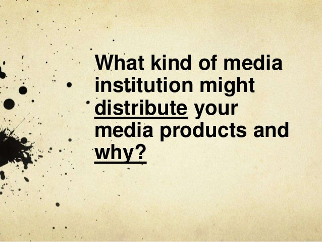 What kind of media institution might distribute your media products and why?