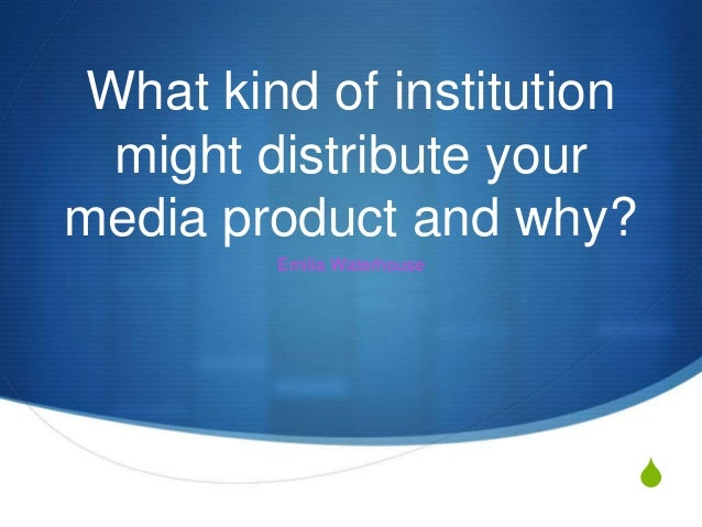 S What kind of institution might distribute your media product and why? Emilia Waterhouse