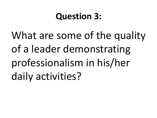 Question 3:What are some of the qualityof a leader demonstratingprofessionalism in his/herdaily activities?