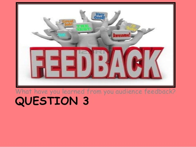 What have you learned from you audience feedback?QUESTION 3
